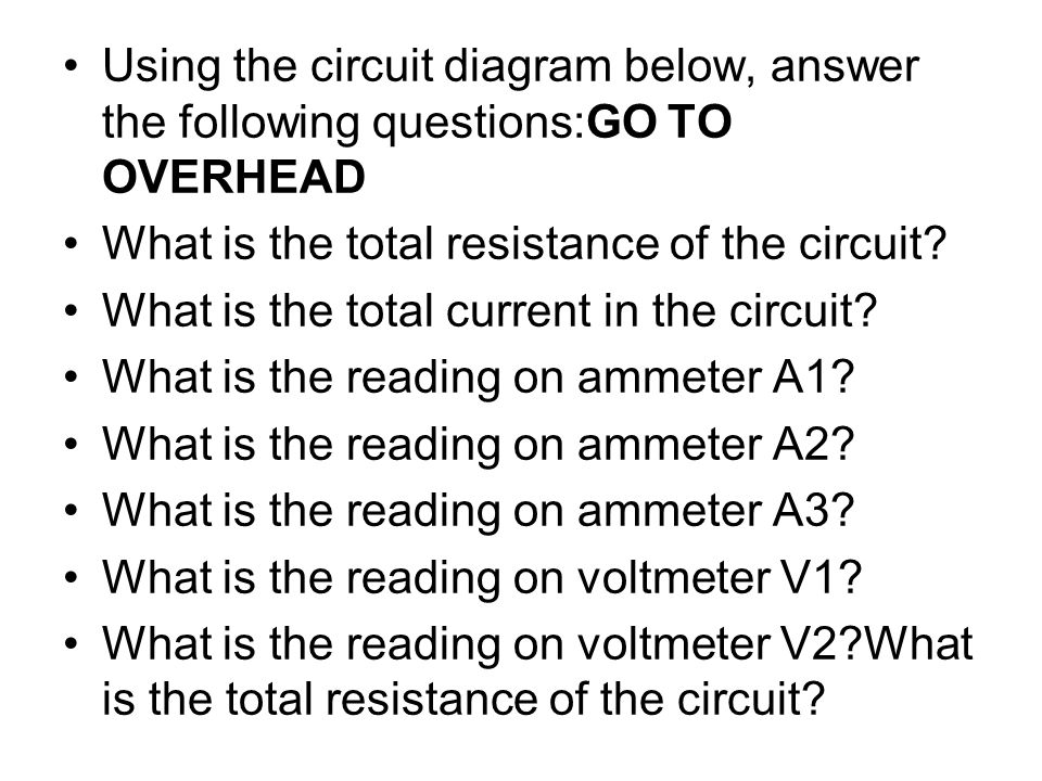 Using the circuit diagram below, answer the following questions:GO TO OVERHEAD
