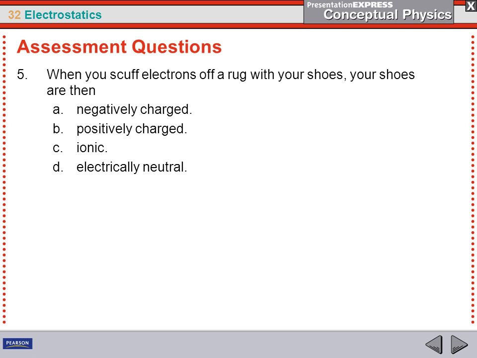 Assessment Questions When you scuff electrons off a rug with your shoes, your shoes are then. negatively charged.