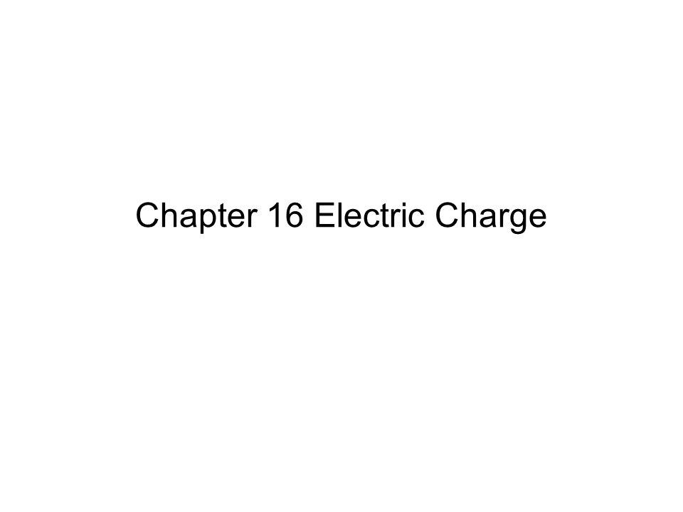 Chapter 16 Electric Charge
