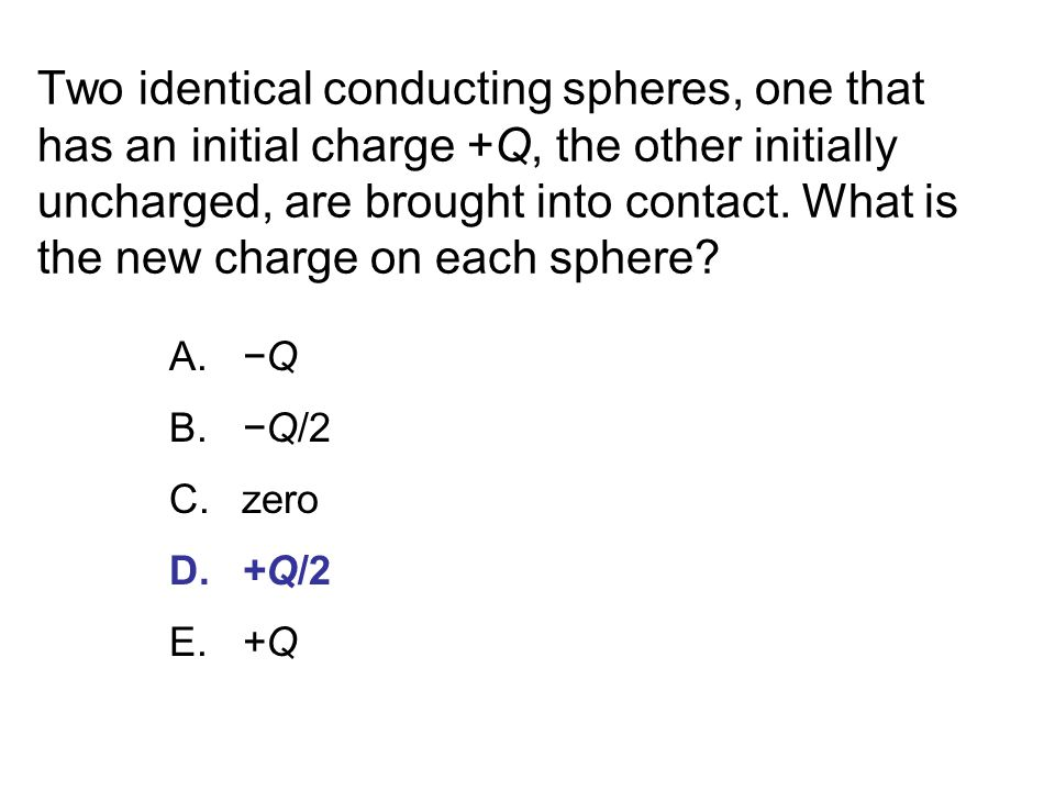 Two identical conducting spheres, one that has an initial charge +Q, the other initially uncharged, are brought into contact. What is the new charge on each sphere