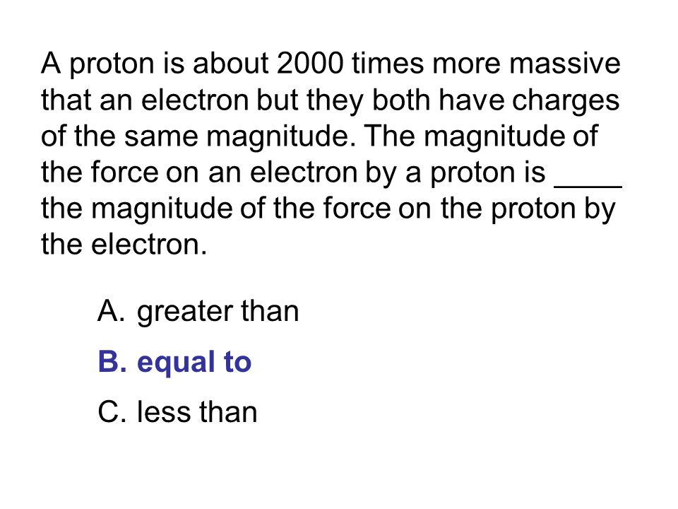 A proton is about 2000 times more massive that an electron but they both have charges of the same magnitude. The magnitude of the force on an electron by a proton is ____ the magnitude of the force on the proton by the electron.