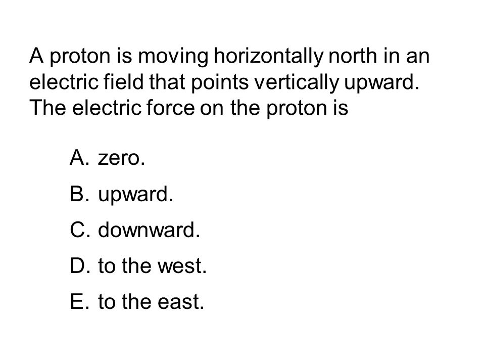 A proton is moving horizontally north in an electric field that points vertically upward. The electric force on the proton is
