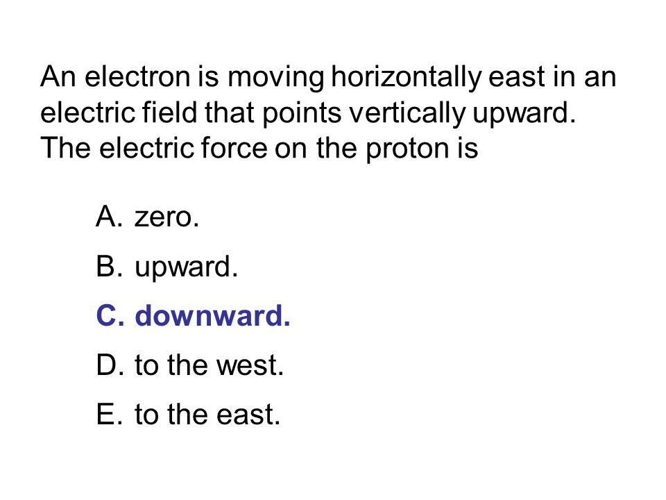 An electron is moving horizontally east in an electric field that points vertically upward. The electric force on the proton is