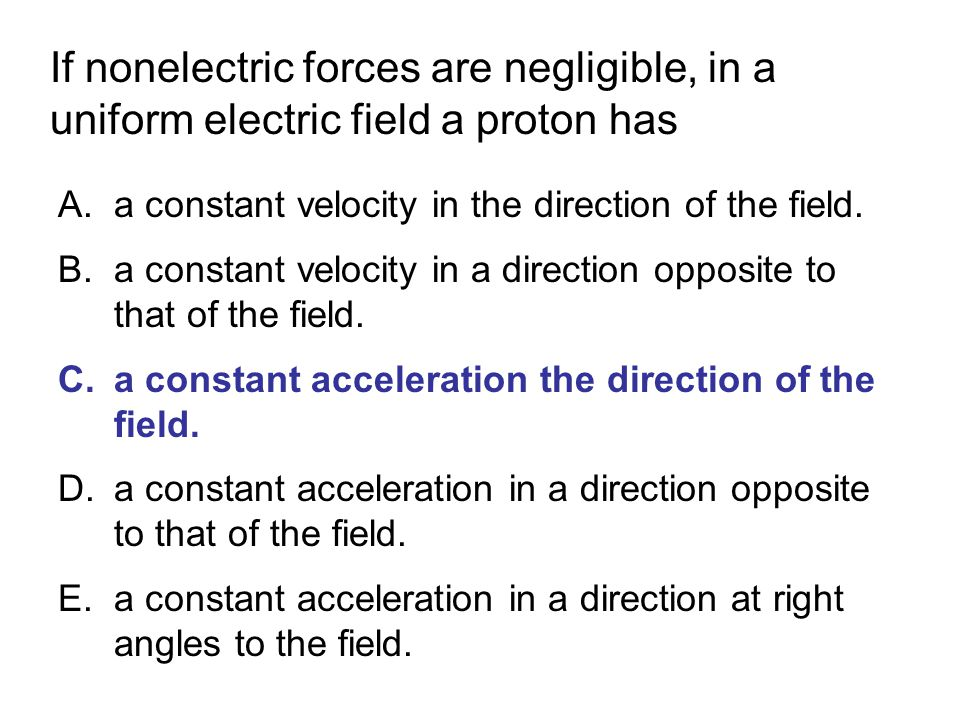 If nonelectric forces are negligible, in a uniform electric field a proton has