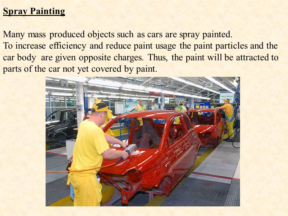Spray Painting Many mass produced objects such as cars are spray painted.