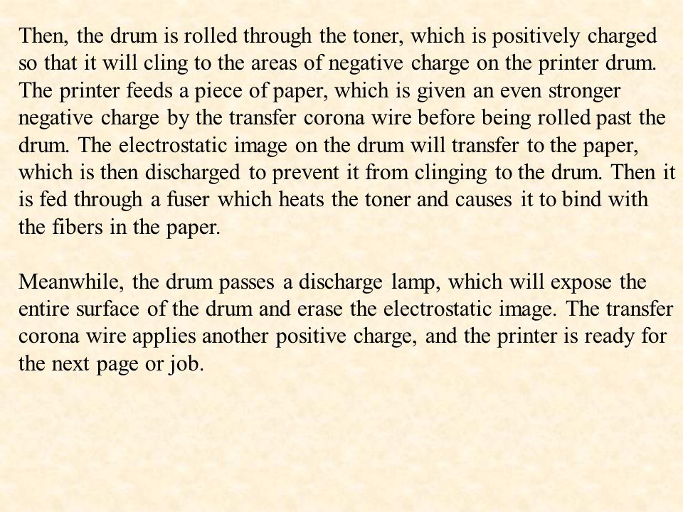 Then, the drum is rolled through the toner, which is positively charged so that it will cling to the areas of negative charge on the printer drum. The printer feeds a piece of paper, which is given an even stronger negative charge by the transfer corona wire before being rolled past the drum. The electrostatic image on the drum will transfer to the paper, which is then discharged to prevent it from clinging to the drum. Then it is fed through a fuser which heats the toner and causes it to bind with the fibers in the paper.