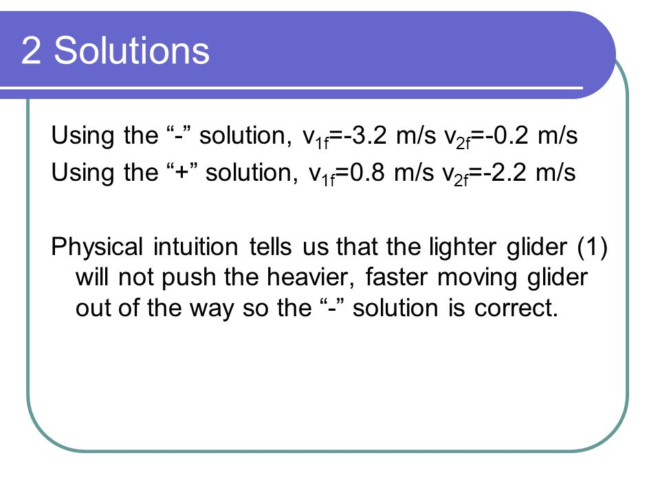 2 Solutions Using the - solution, v1f=-3.2 m/s v2f=-0.2 m/s