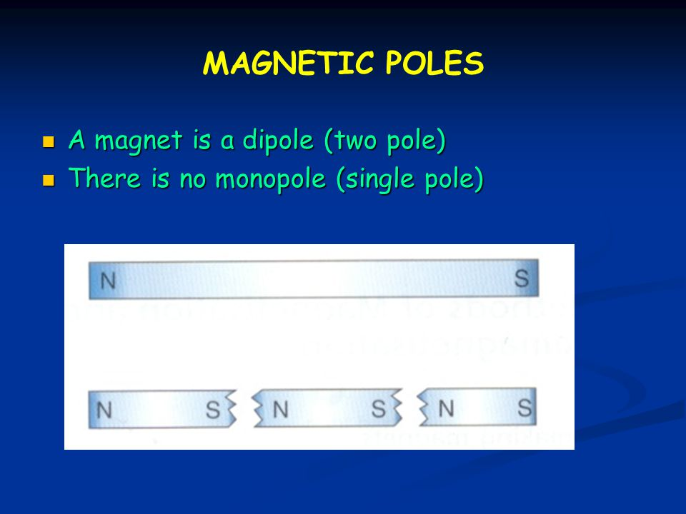 MAGNETIC POLES A magnet is a dipole (two pole)