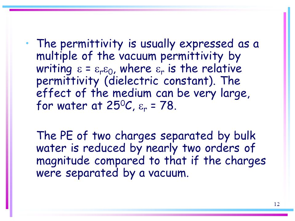 The permittivity is usually expressed as a multiple of the vacuum permittivity by writing e = ere0, where er is the relative permittivity (dielectric constant). The effect of the medium can be very large, for water at 250C, er = 78.