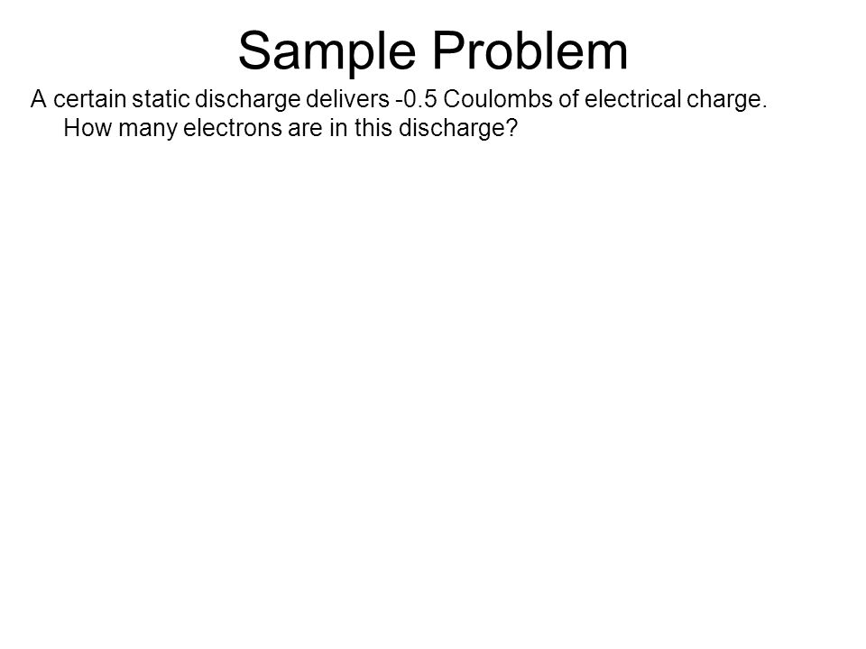 Sample Problem A certain static discharge delivers -0.5 Coulombs of electrical charge.