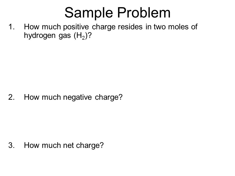 Sample Problem How much positive charge resides in two moles of hydrogen gas (H2) How much negative charge