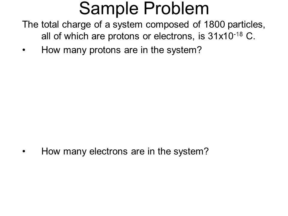 Sample Problem The total charge of a system composed of 1800 particles, all of which are protons or electrons, is 31x10-18 C.