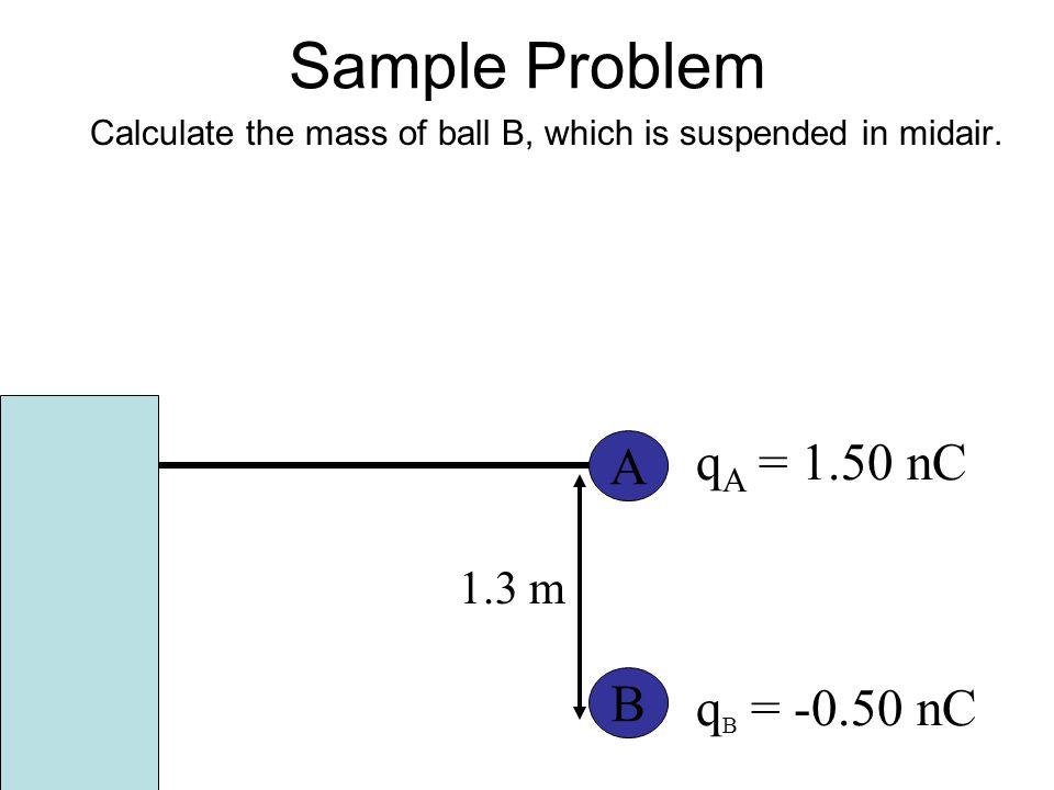Sample Problem qA = 1.50 nC A B qB = -0.50 nC 1.3 m
