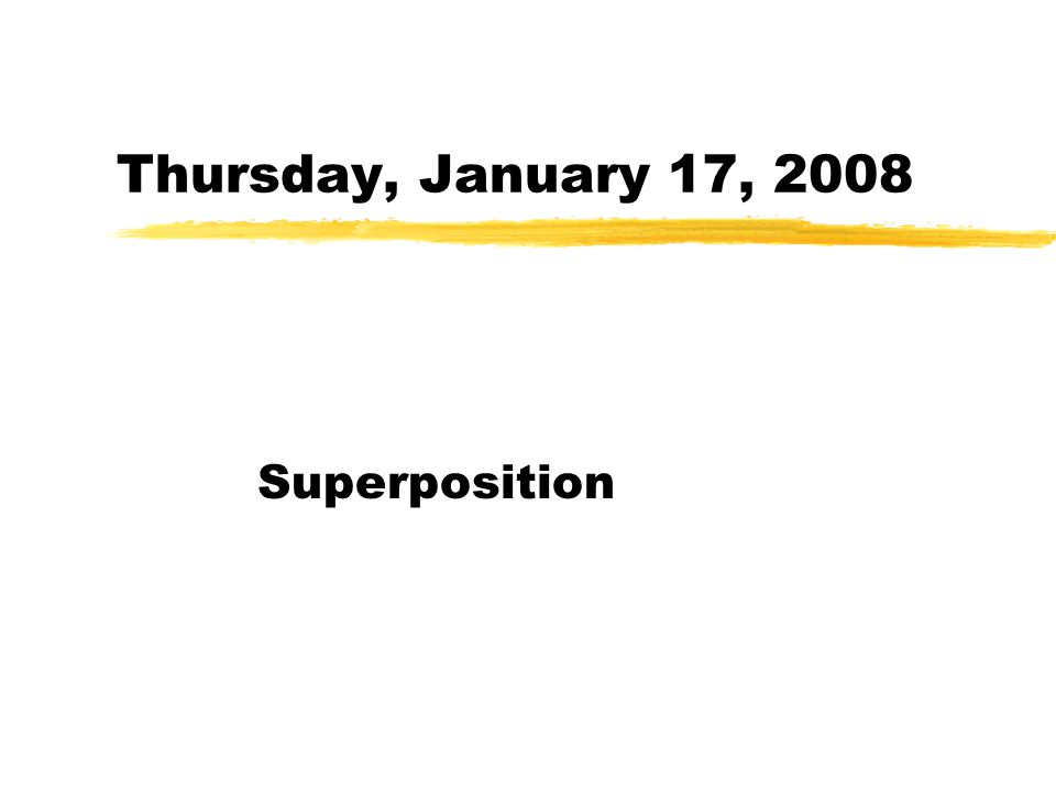 Thursday, January 17, 2008 Superposition