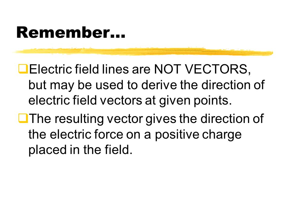 Remember… Electric field lines are NOT VECTORS, but may be used to derive the direction of electric field vectors at given points.