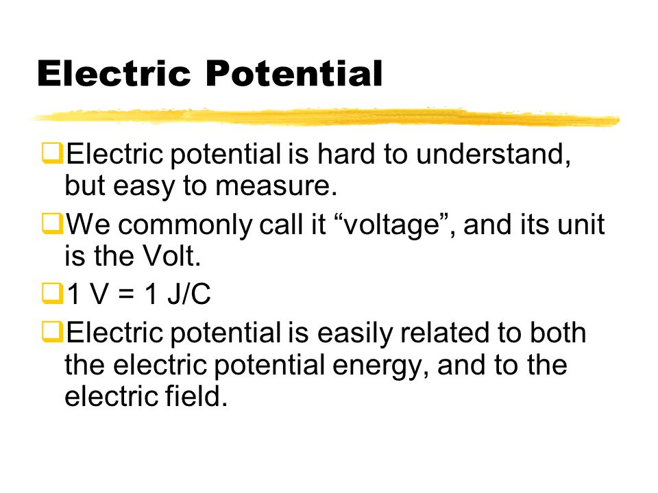 Electric Potential Electric potential is hard to understand, but easy to measure. We commonly call it voltage , and its unit is the Volt.