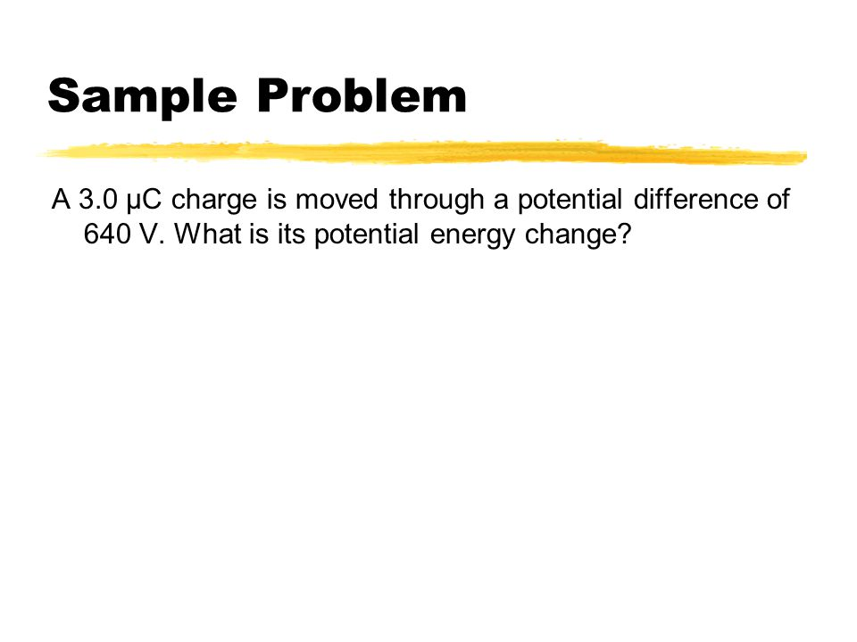 Sample Problem A 3.0 μC charge is moved through a potential difference of 640 V.