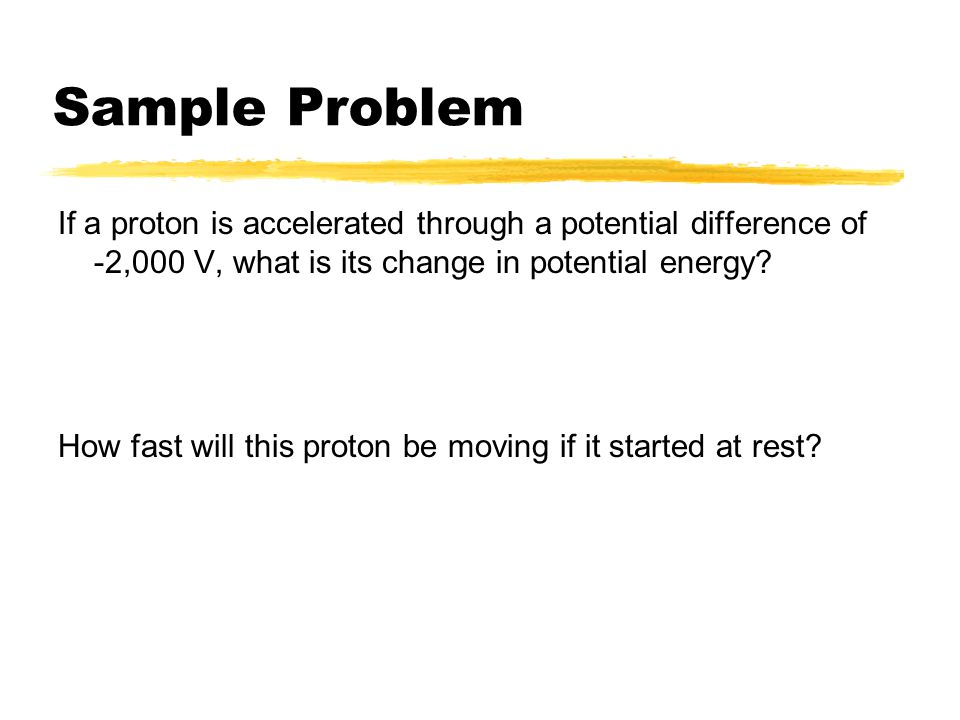 Sample Problem If a proton is accelerated through a potential difference of -2,000 V, what is its change in potential energy