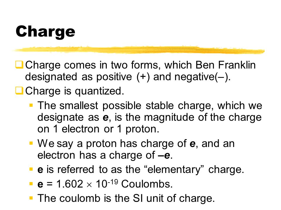 Charge Charge comes in two forms, which Ben Franklin designated as positive (+) and negative(–). Charge is quantized.