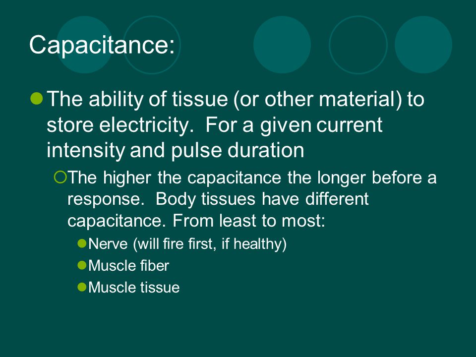 Capacitance: The ability of tissue (or other material) to store electricity. For a given current intensity and pulse duration.