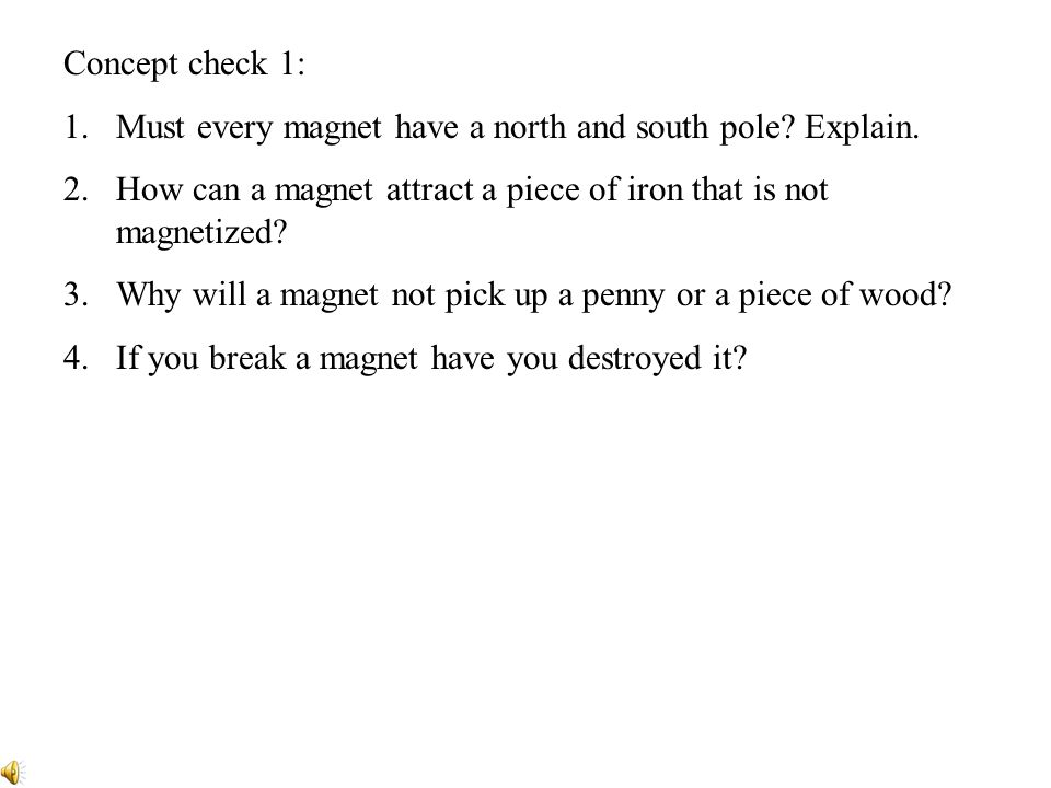 Concept check 1: Must every magnet have a north and south pole Explain. How can a magnet attract a piece of iron that is not magnetized