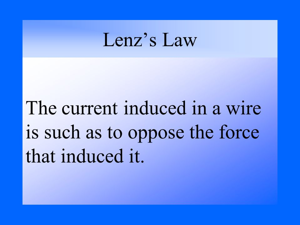 Lenz's Law The current induced in a wire is such as to oppose the force that induced it.
