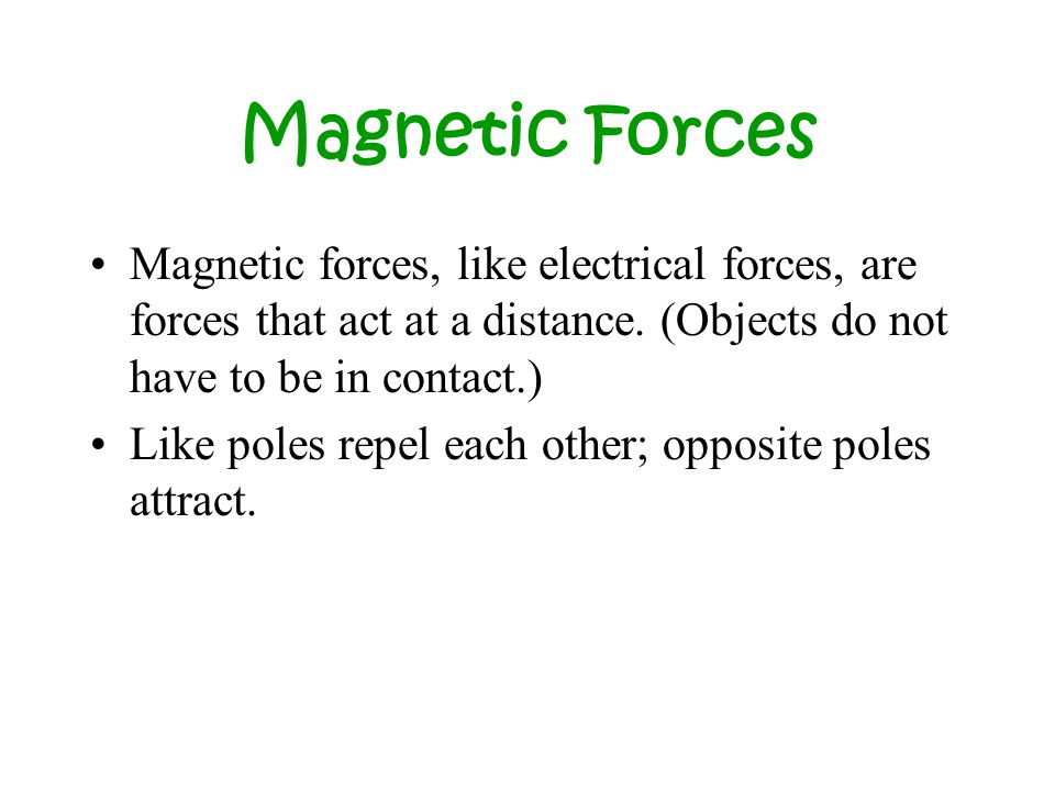 Magnetic Forces Magnetic forces, like electrical forces, are forces that act at a distance. (Objects do not have to be in contact.)