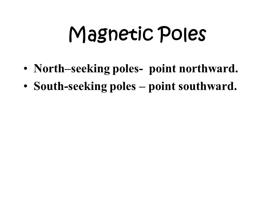 Magnetic Poles North–seeking poles- point northward.