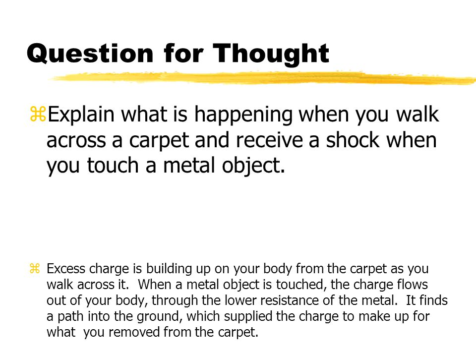 Question for Thought Explain what is happening when you walk across a carpet and receive a shock when you touch a metal object.