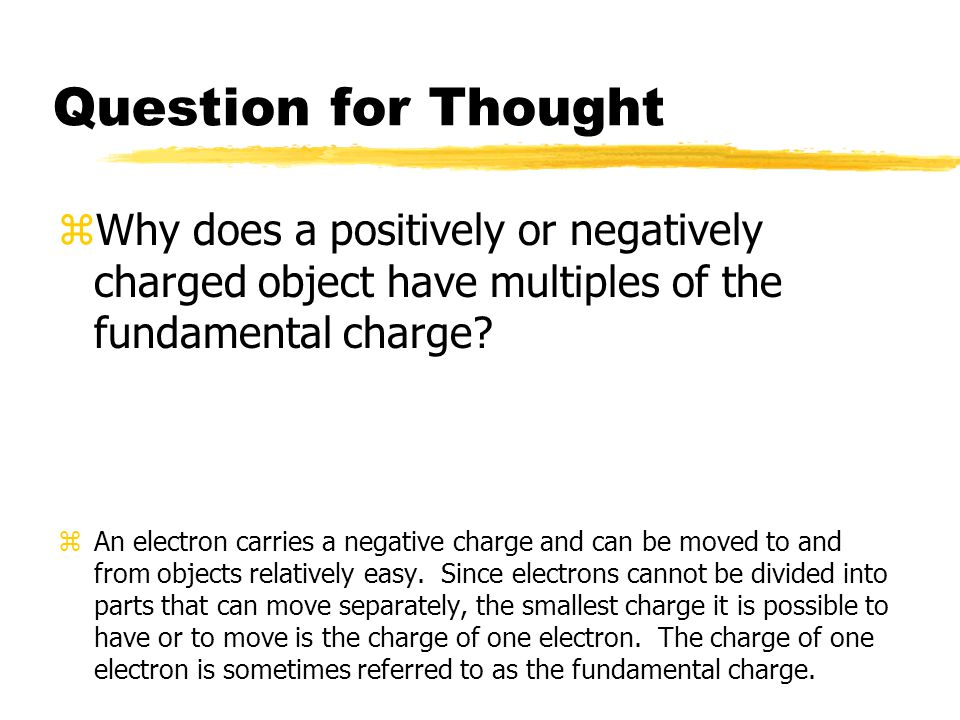 Question for Thought Why does a positively or negatively charged object have multiples of the fundamental charge