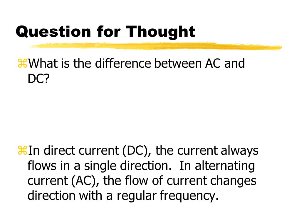 Question for Thought What is the difference between AC and DC
