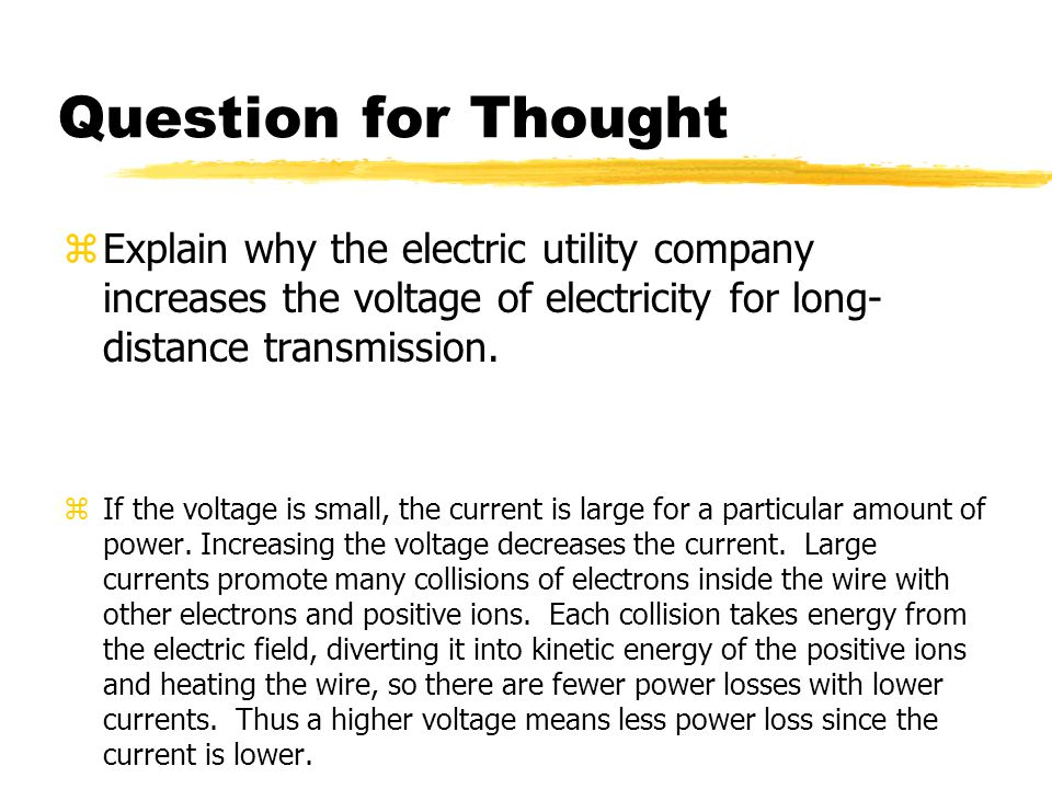 Question for Thought Explain why the electric utility company increases the voltage of electricity for long-distance transmission.