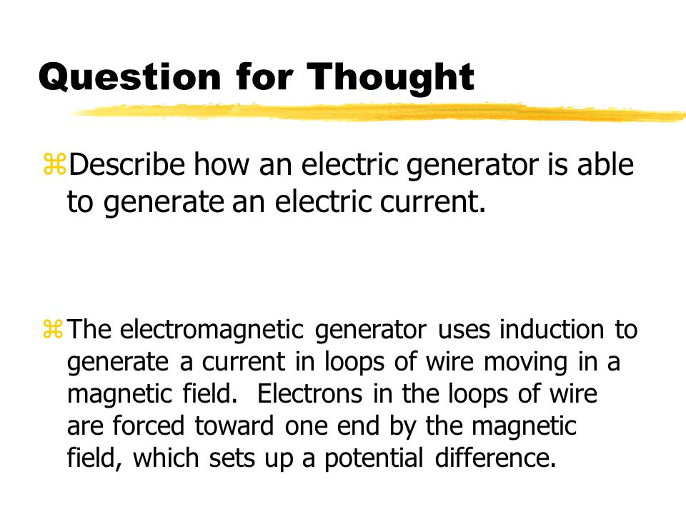 Question for Thought Describe how an electric generator is able to generate an electric current.