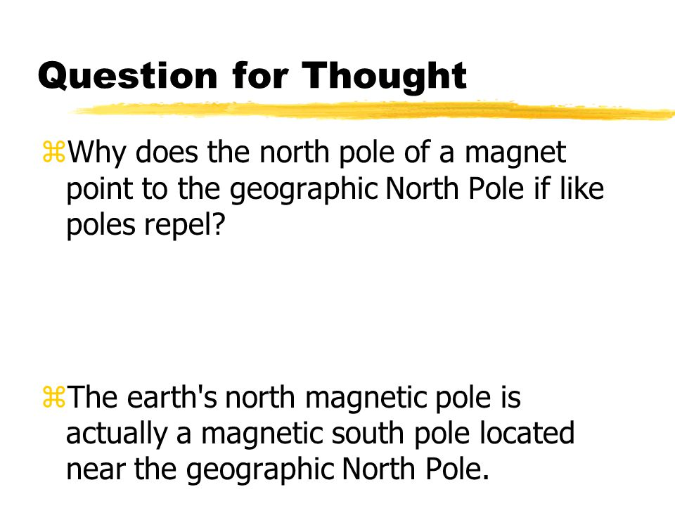Question for Thought Why does the north pole of a magnet point to the geographic North Pole if like poles repel