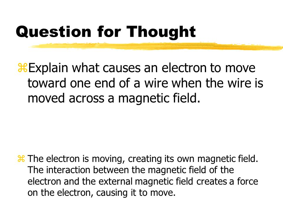 Question for Thought Explain what causes an electron to move toward one end of a wire when the wire is moved across a magnetic field.