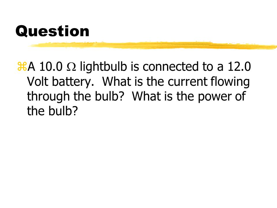 Question A 10.0 W lightbulb is connected to a 12.0 Volt battery.