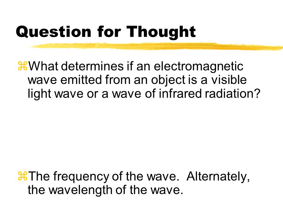 Question for Thought What determines if an electromagnetic wave emitted from an object is a visible light wave or a wave of infrared radiation