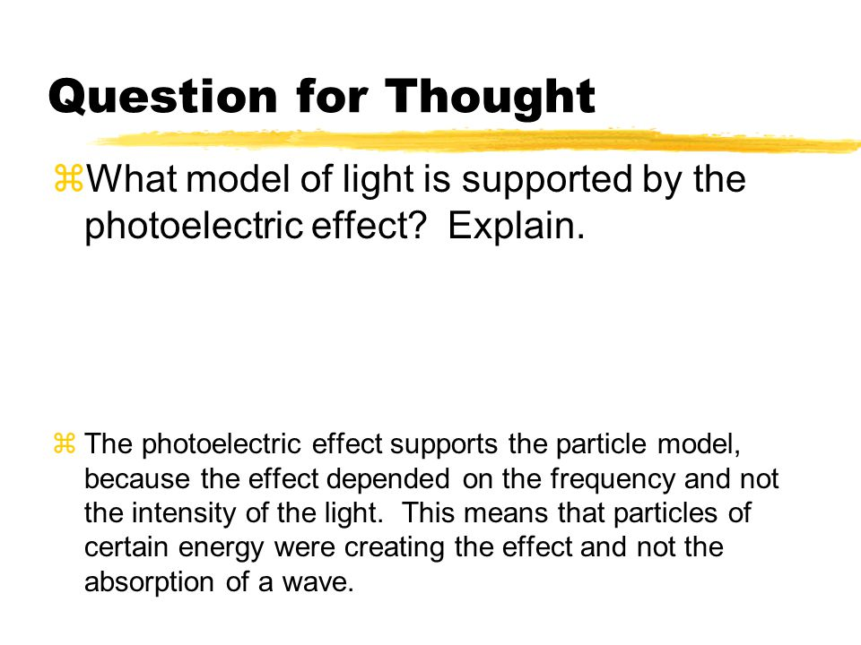 Question for Thought What model of light is supported by the photoelectric effect Explain.