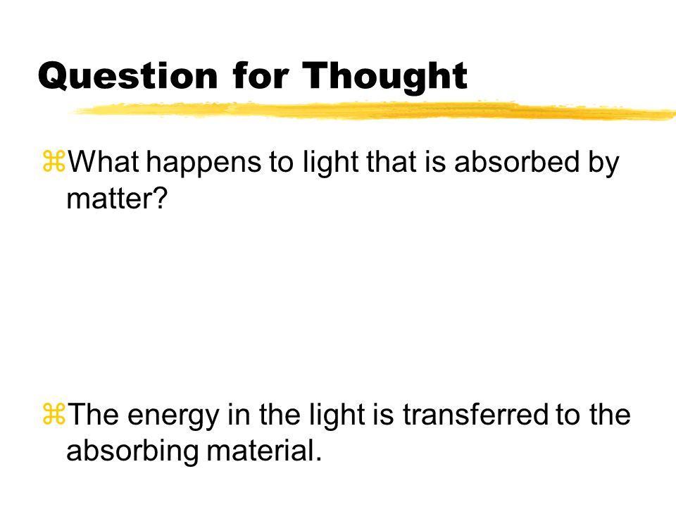 Question for Thought What happens to light that is absorbed by matter