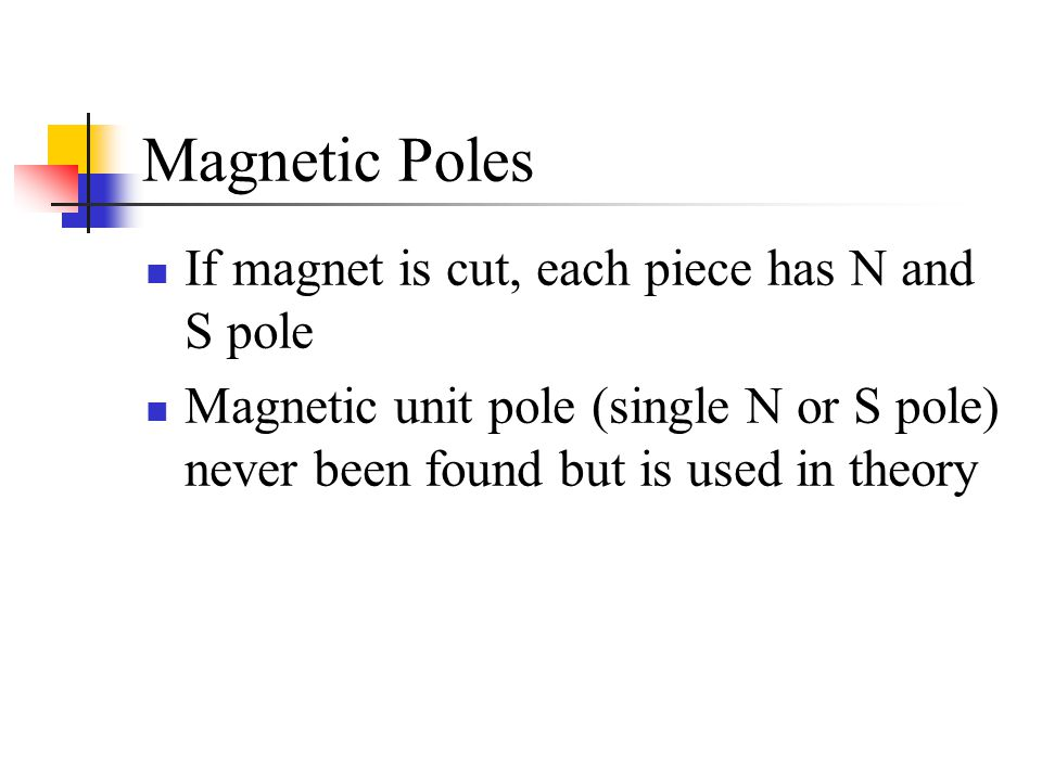 Magnetic Poles If magnet is cut, each piece has N and S pole