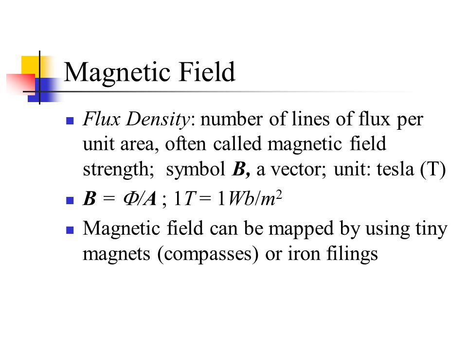 Magnetic Field Flux Density: number of lines of flux per unit area, often called magnetic field strength; symbol B, a vector; unit: tesla (T)