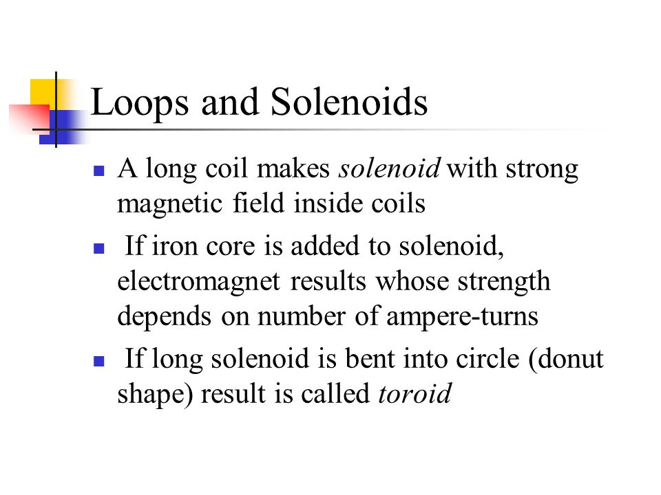 Loops and Solenoids A long coil makes solenoid with strong magnetic field inside coils.