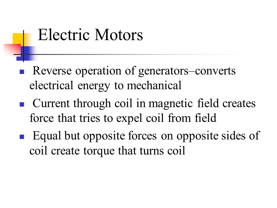 Electric Motors Reverse operation of generators–converts electrical energy to mechanical.