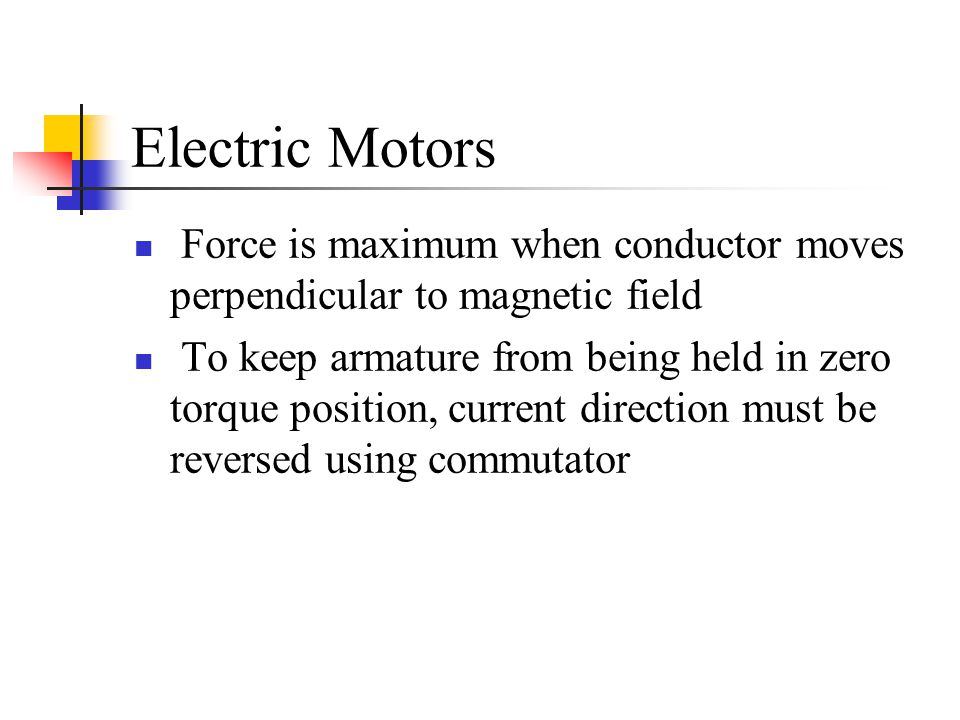 Electric Motors Force is maximum when conductor moves perpendicular to magnetic field.