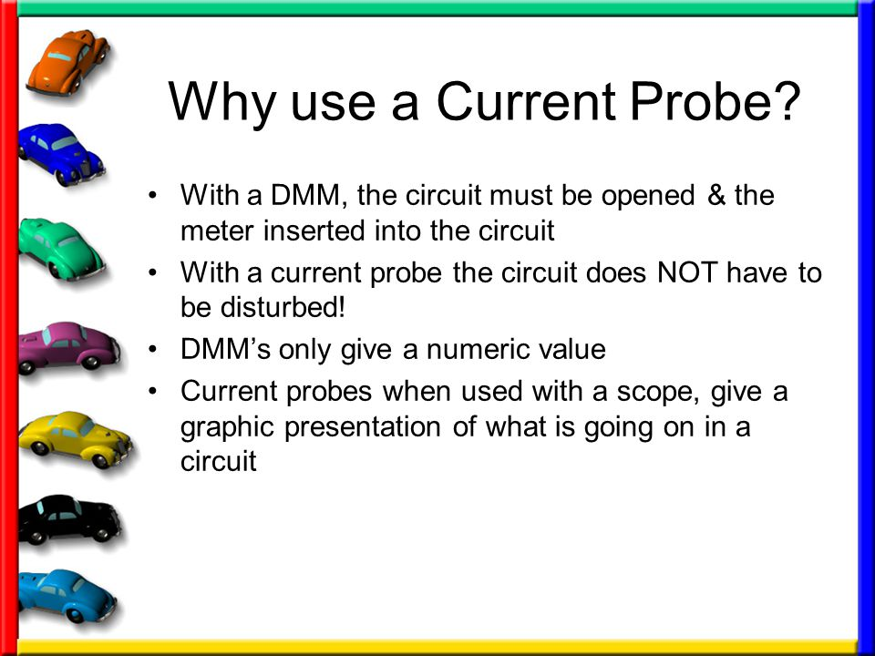 Why use a Current Probe With a DMM, the circuit must be opened & the meter inserted into the circuit.