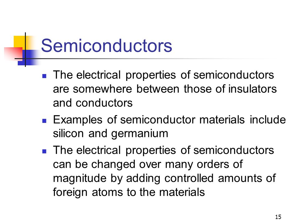 Semiconductors The electrical properties of semiconductors are somewhere between those of insulators and conductors.