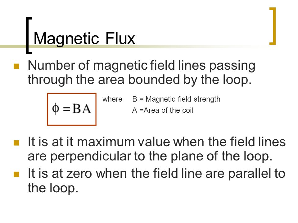Magnetic Flux Number of magnetic field lines passing through the area bounded by the loop. where B = Magnetic field strength.