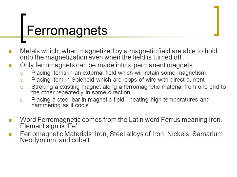 Ferromagnets Metals which, when magnetized by a magnetic field are able to hold onto the magnetization even when the field is turned off .