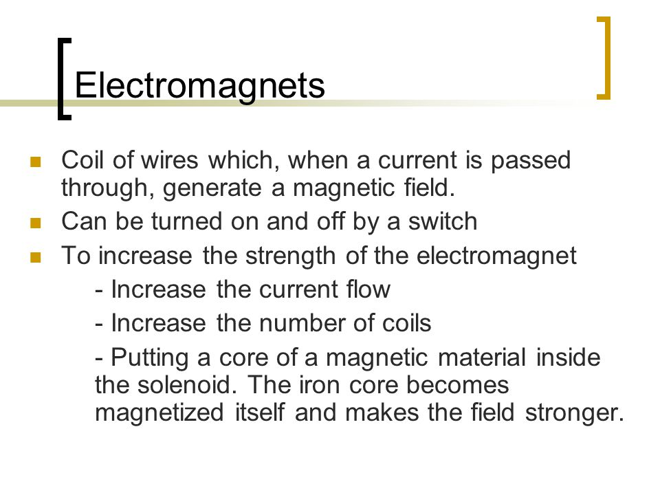 Electromagnets Coil of wires which, when a current is passed through, generate a magnetic field. Can be turned on and off by a switch.