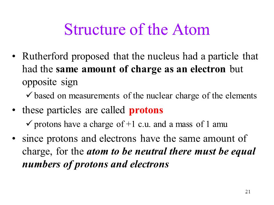 Structure of the Atom Rutherford proposed that the nucleus had a particle that had the same amount of charge as an electron but opposite sign.